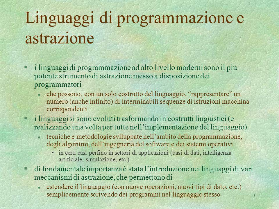3 Linguaggi di programmazione e astrazione §i linguaggi di programmazione ad alto livello moderni sono il più potente strumento di astrazione messo a disposizione dei programmatori l che possono, con un solo costrutto del linguaggio, rappresentare un numero (anche infinito) di interminabili sequenze di istruzioni macchina corrispondenti §i linguaggi si sono evoluti trasformando in costrutti linguistici (e realizzando una volta per tutte nell'implementazione del linguaggio) l tecniche e metodologie sviluppate nell'ambito della programmazione, degli algoritmi, dell'ingegneria del software e dei sistemi operativi in certi casi perfino in settori di applicazioni (basi di dati, intelligenza artificiale, simulazione, etc.) §di fondamentale importanza è stata l'introduzione nei linguaggi di vari meccanismi di astrazione, che permettono di l estendere il linguaggio (con nuove operazioni, nuovi tipi di dato, etc.) semplicemente scrivendo dei programmi nel linguaggio stesso