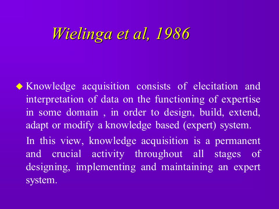Wielinga et al, 1986 u Knowledge acquisition consists of elecitation and interpretation of data on the functioning of expertise in some domain, in ord
