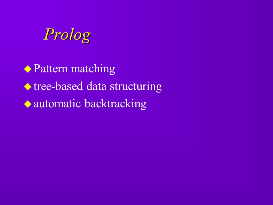 Prolog u Pattern matching u tree-based data structuring u automatic backtracking
