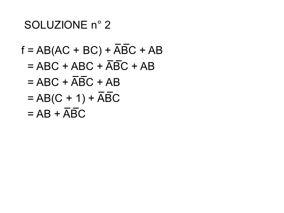 SOLUZIONE n° 2 f= AB(AC + BC) + ABC + AB = ABC + ABC + ABC + AB = ABC + ABC + AB = AB(C + 1) + ABC = AB + ABC