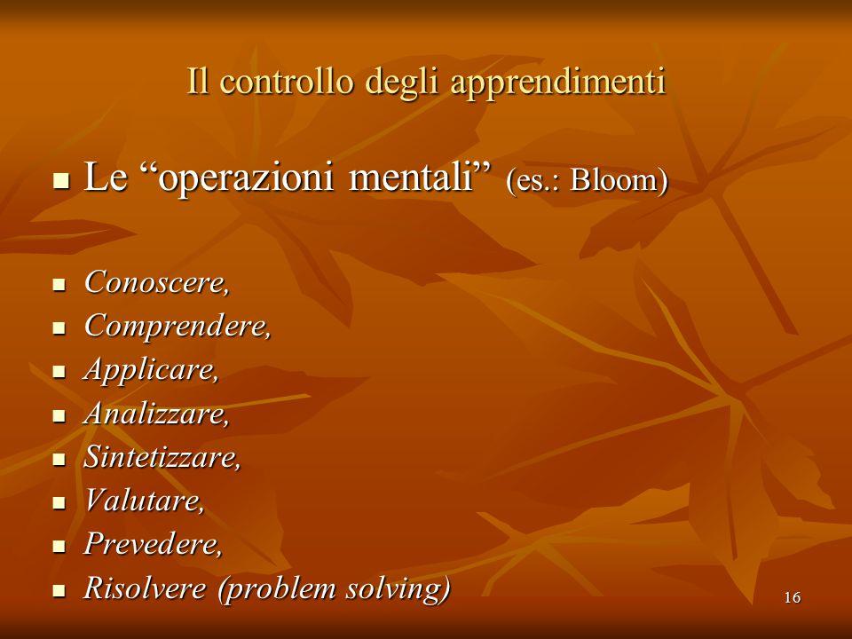 """16 Il controllo degli apprendimenti Le """"operazioni mentali"""" (es.: Bloom) Le """"operazioni mentali"""" (es.: Bloom) Conoscere, Conoscere, Comprendere, Compr"""