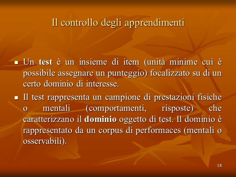 18 Il controllo degli apprendimenti Un test è un insieme di item (unità minime cui è possibile assegnare un punteggio) focalizzato su di un certo domi