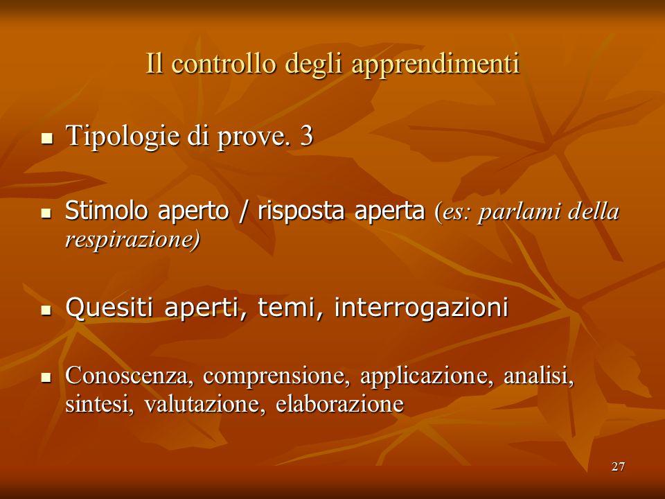 27 Il controllo degli apprendimenti Tipologie di prove. 3 Tipologie di prove. 3 Stimolo aperto / risposta aperta (es: parlami della respirazione) Stim