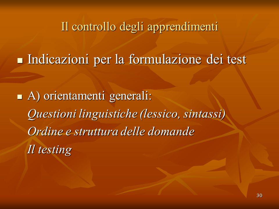 30 Il controllo degli apprendimenti Indicazioni per la formulazione dei test Indicazioni per la formulazione dei test A) orientamenti generali: A) orientamenti generali: Questioni linguistiche (lessico, sintassi) Ordine e struttura delle domande Il testing