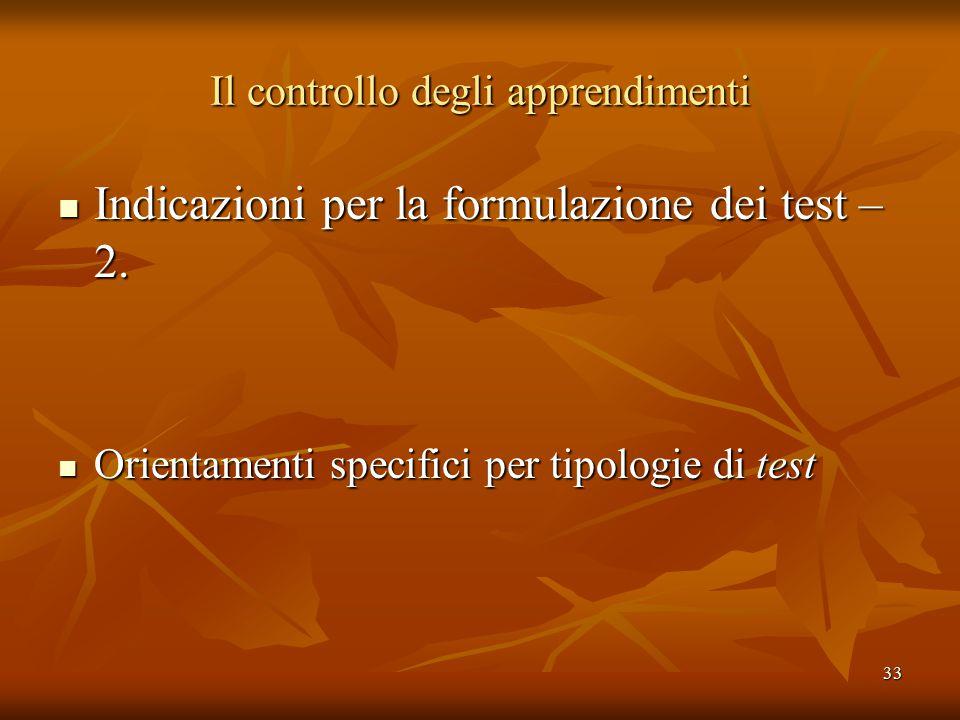 33 Il controllo degli apprendimenti Indicazioni per la formulazione dei test – 2. Indicazioni per la formulazione dei test – 2. Orientamenti specifici