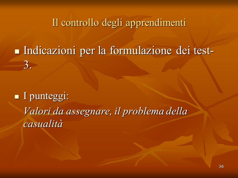 36 Il controllo degli apprendimenti Indicazioni per la formulazione dei test- 3. Indicazioni per la formulazione dei test- 3. I punteggi: I punteggi: