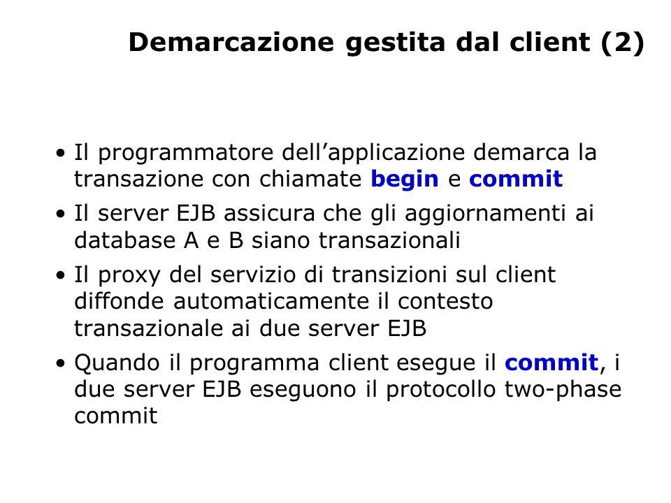 Demarcazione gestita dal client (2) Il programmatore dell'applicazione demarca la transazione con chiamate begin e commit Il server EJB assicura che gli aggiornamenti ai database A e B siano transazionali Il proxy del servizio di transizioni sul client diffonde automaticamente il contesto transazionale ai due server EJB Quando il programma client esegue il commit, i due server EJB eseguono il protocollo two-phase commit