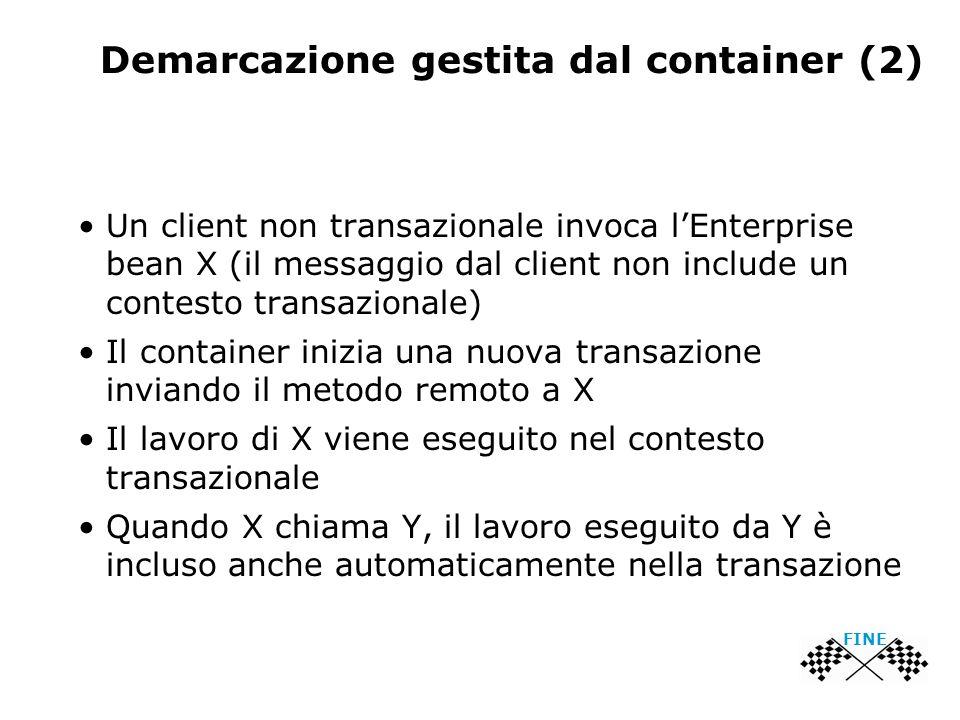 Demarcazione gestita dal container (2) Un client non transazionale invoca l'Enterprise bean X (il messaggio dal client non include un contesto transazionale) Il container inizia una nuova transazione inviando il metodo remoto a X Il lavoro di X viene eseguito nel contesto transazionale Quando X chiama Y, il lavoro eseguito da Y è incluso anche automaticamente nella transazione FINE