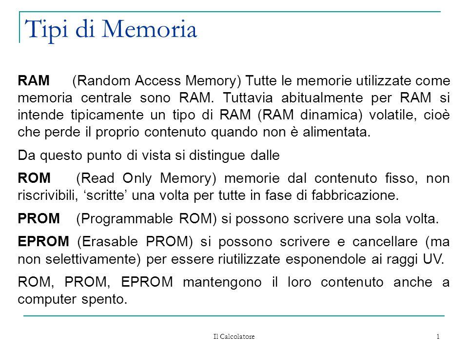 Il Calcolatore 1 Tipi di Memoria RAM (Random Access Memory) Tutte le memorie utilizzate come memoria centrale sono RAM. Tuttavia abitualmente per RAM
