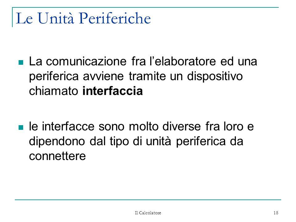 Il Calcolatore 18 Le Unità Periferiche La comunicazione fra l'elaboratore ed una periferica avviene tramite un dispositivo chiamato interfaccia le interfacce sono molto diverse fra loro e dipendono dal tipo di unità periferica da connettere