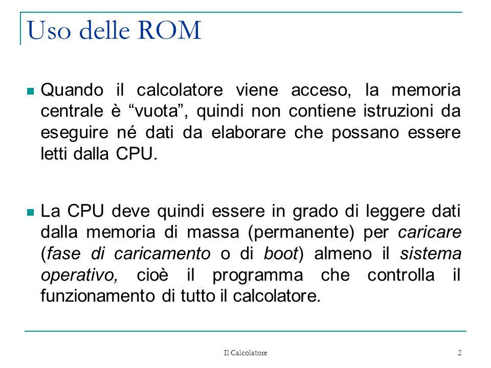 """Il Calcolatore 2 Uso delle ROM Quando il calcolatore viene acceso, la memoria centrale è """"vuota"""", quindi non contiene istruzioni da eseguire né dati d"""