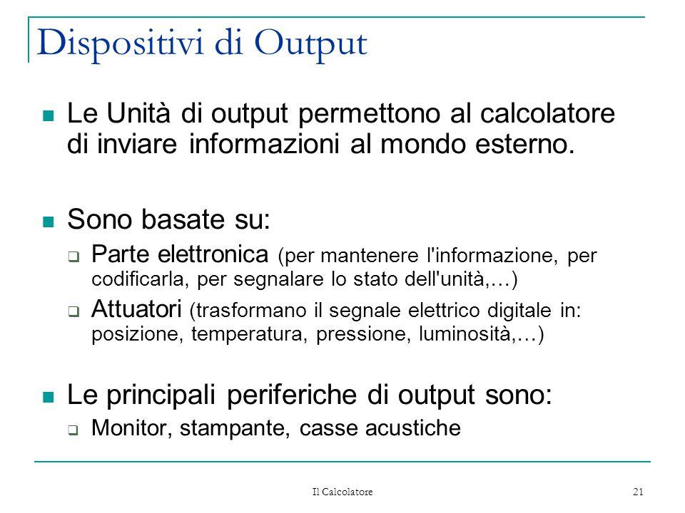 Il Calcolatore 21 Dispositivi di Output Le Unità di output permettono al calcolatore di inviare informazioni al mondo esterno. Sono basate su:  Parte