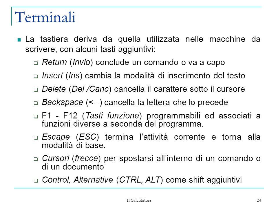 Il Calcolatore 24 Terminali La tastiera deriva da quella utilizzata nelle macchine da scrivere, con alcuni tasti aggiuntivi:  Return (Invio) conclude un comando o va a capo  Insert (Ins) cambia la modalità di inserimento del testo  Delete (Del /Canc) cancella il carattere sotto il cursore  Backspace (<--) cancella la lettera che lo precede  F1 - F12 (Tasti funzione) programmabili ed associati a funzioni diverse a seconda del programma.