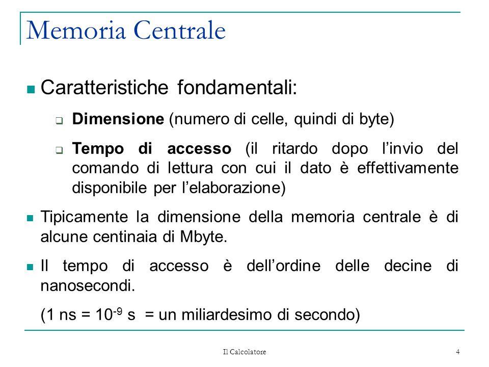Il Calcolatore 4 Memoria Centrale Caratteristiche fondamentali:  Dimensione (numero di celle, quindi di byte)  Tempo di accesso (il ritardo dopo l'invio del comando di lettura con cui il dato è effettivamente disponibile per l'elaborazione) Tipicamente la dimensione della memoria centrale è di alcune centinaia di Mbyte.