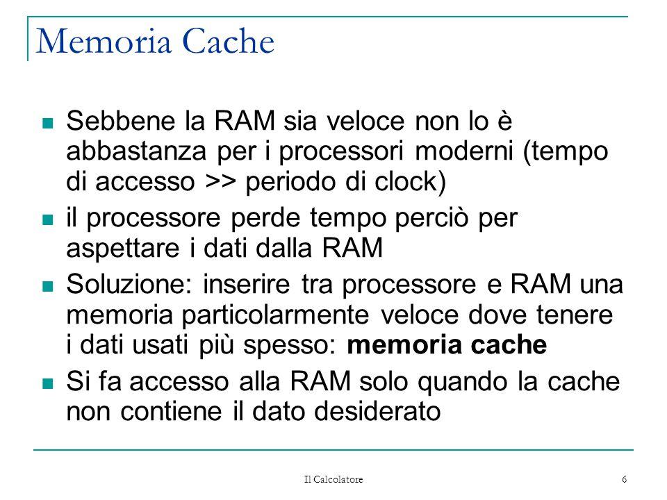 Il Calcolatore 6 Memoria Cache Sebbene la RAM sia veloce non lo è abbastanza per i processori moderni (tempo di accesso >> periodo di clock) il processore perde tempo perciò per aspettare i dati dalla RAM Soluzione: inserire tra processore e RAM una memoria particolarmente veloce dove tenere i dati usati più spesso: memoria cache Si fa accesso alla RAM solo quando la cache non contiene il dato desiderato