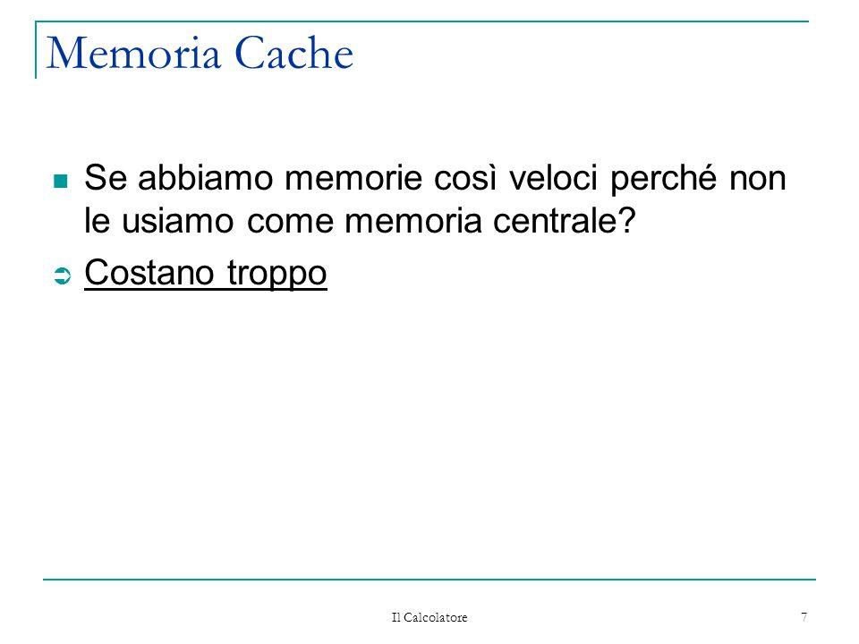 Il Calcolatore 7 Memoria Cache Se abbiamo memorie così veloci perché non le usiamo come memoria centrale? Ü Costano troppo