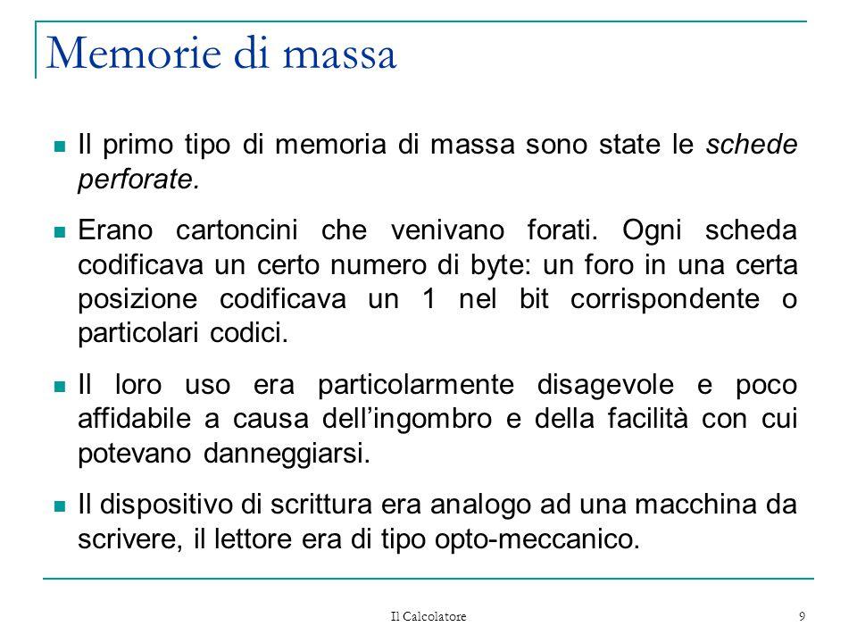 Il Calcolatore 9 Memorie di massa Il primo tipo di memoria di massa sono state le schede perforate. Erano cartoncini che venivano forati. Ogni scheda