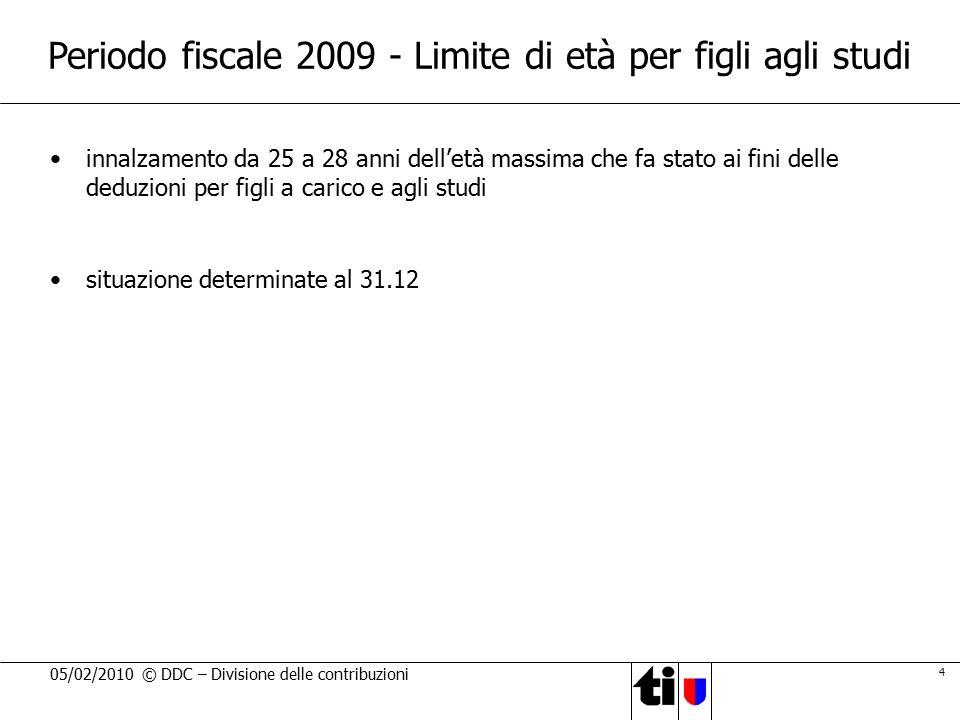 4 05/02/2010 © DDC – Divisione delle contribuzioni Periodo fiscale 2009 - Limite di età per figli agli studi innalzamento da 25 a 28 anni dell'età mas