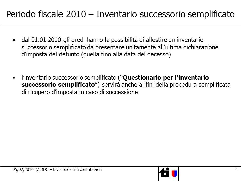 8 05/02/2010 © DDC – Divisione delle contribuzioni Periodo fiscale 2010 – Inventario successorio semplificato dal 01.01.2010 gli eredi hanno la possib