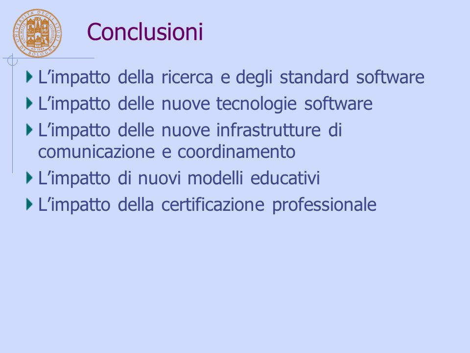 Conclusioni L'impatto della ricerca e degli standard software L'impatto delle nuove tecnologie software L'impatto delle nuove infrastrutture di comunicazione e coordinamento L'impatto di nuovi modelli educativi L'impatto della certificazione professionale