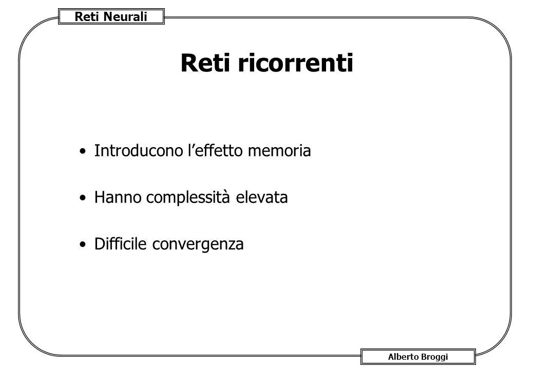 Reti Neurali Alberto Broggi Reti ricorrenti Introducono l'effetto memoria Hanno complessità elevata Difficile convergenza