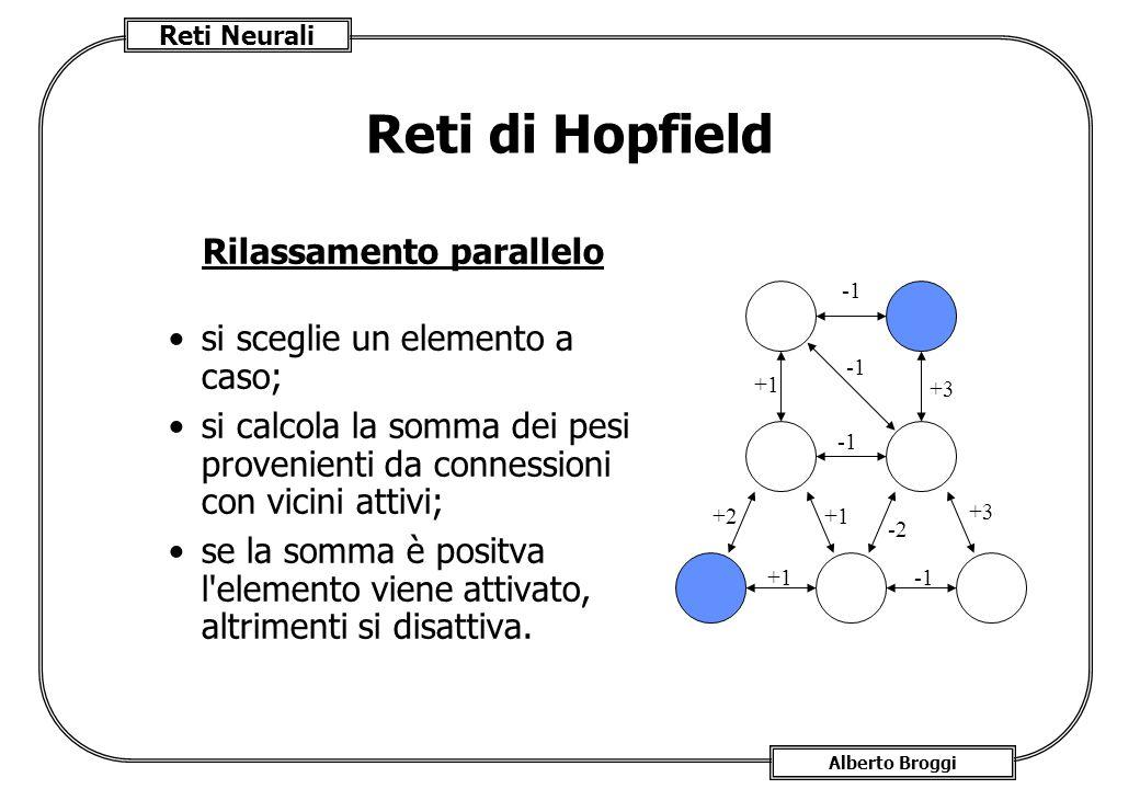 Reti Neurali Alberto Broggi Reti di Hopfield Rilassamento parallelo si sceglie un elemento a caso; si calcola la somma dei pesi provenienti da connessioni con vicini attivi; se la somma è positva l elemento viene attivato, altrimenti si disattiva.