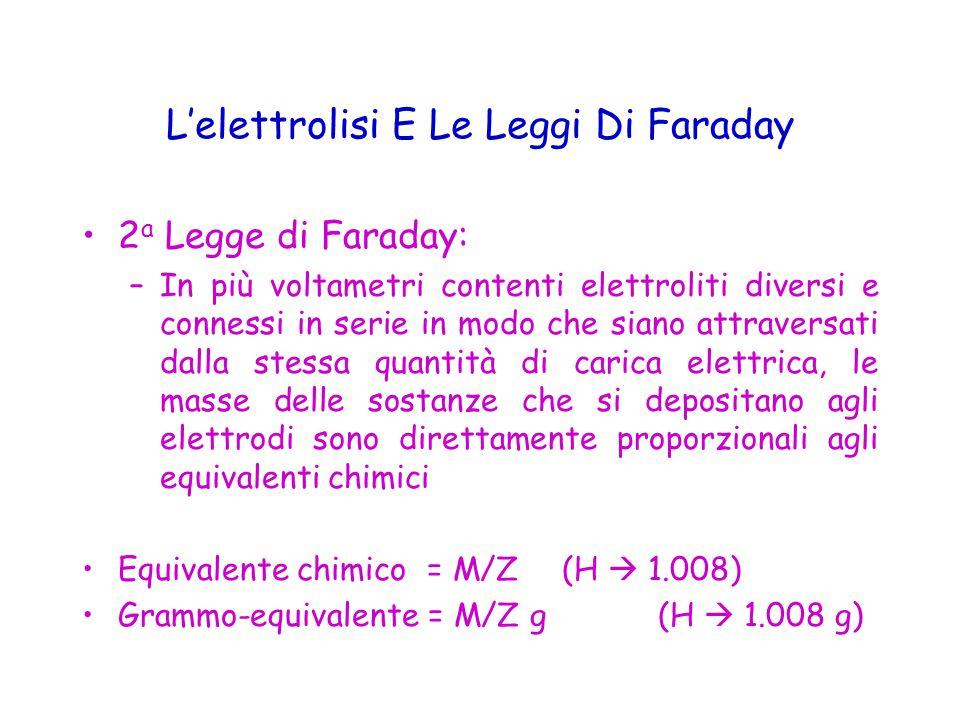 L'elettrolisi E Le Leggi Di Faraday 2 a Legge di Faraday: –In più voltametri contenti elettroliti diversi e connessi in serie in modo che siano attraversati dalla stessa quantità di carica elettrica, le masse delle sostanze che si depositano agli elettrodi sono direttamente proporzionali agli equivalenti chimici Equivalente chimico = M/Z(H  1.008) Grammo-equivalente = M/Z g (H  1.008 g)