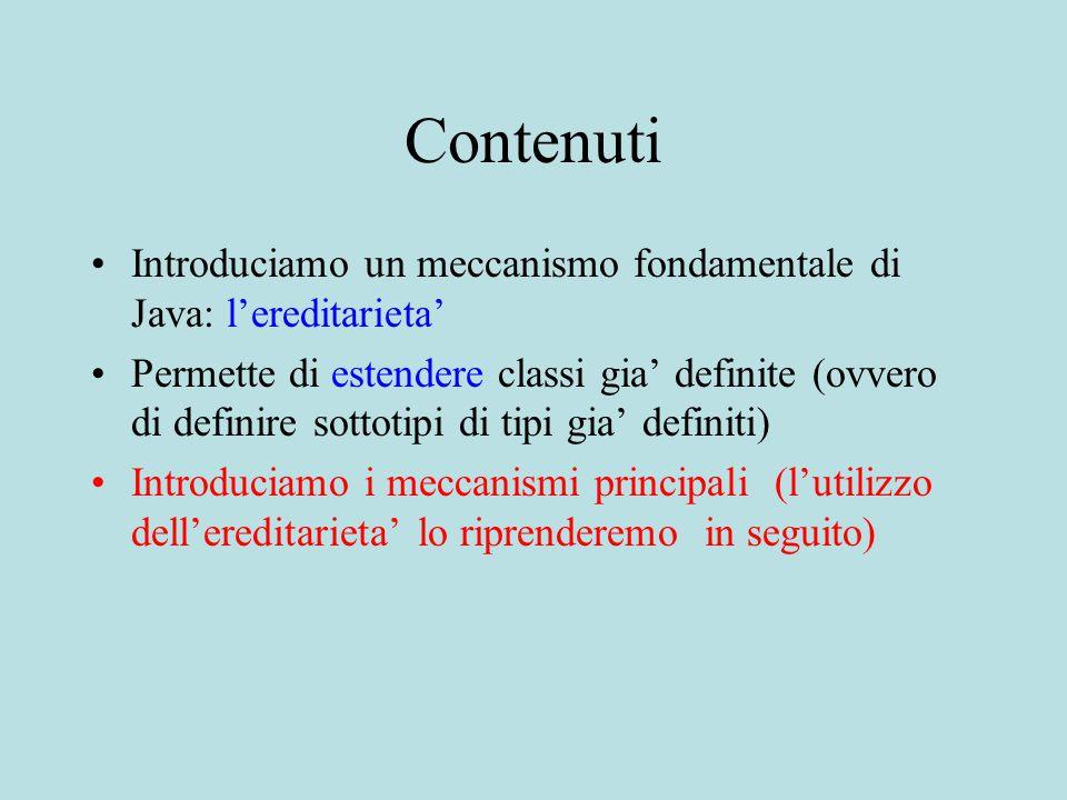 Contenuti Introduciamo un meccanismo fondamentale di Java: l'ereditarieta' Permette di estendere classi gia' definite (ovvero di definire sottotipi di tipi gia' definiti) Introduciamo i meccanismi principali (l'utilizzo dell'ereditarieta' lo riprenderemo in seguito)