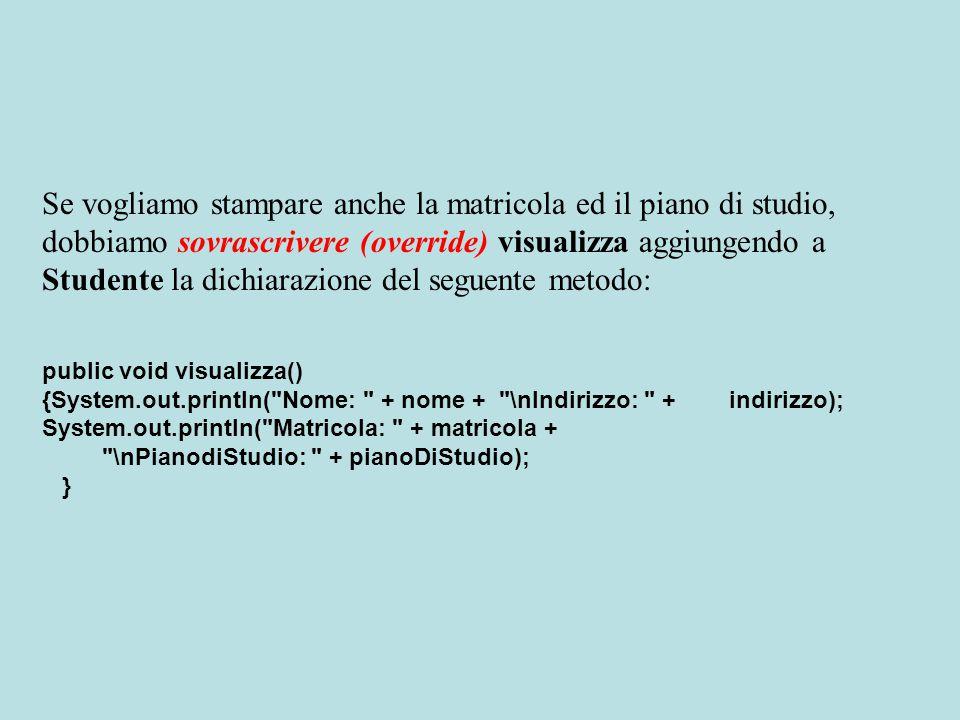 Se vogliamo stampare anche la matricola ed il piano di studio, dobbiamo sovrascrivere (override) visualizza aggiungendo a Studente la dichiarazione del seguente metodo: public void visualizza() {System.out.println( Nome: + nome + \nIndirizzo: + indirizzo); System.out.println( Matricola: + matricola + \nPianodiStudio: + pianoDiStudio); }