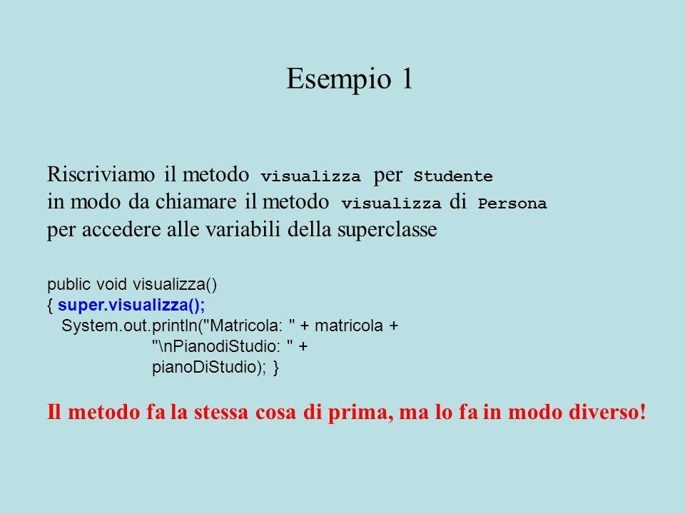 Riscriviamo il metodo visualizza per Studente in modo da chiamare il metodo visualizza di Persona per accedere alle variabili della superclasse public void visualizza() { super.visualizza(); System.out.println( Matricola: + matricola + \nPianodiStudio: + pianoDiStudio); } Il metodo fa la stessa cosa di prima, ma lo fa in modo diverso.