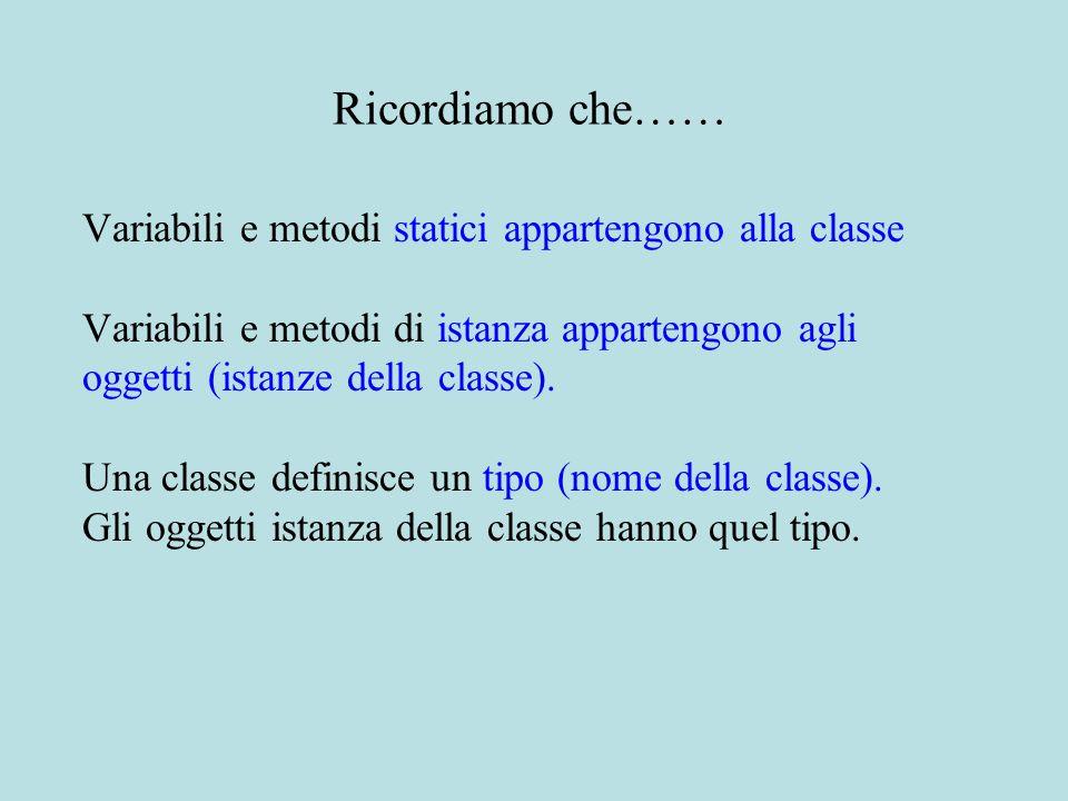 Ricordiamo che…… Variabili e metodi statici appartengono alla classe Variabili e metodi di istanza appartengono agli oggetti (istanze della classe).
