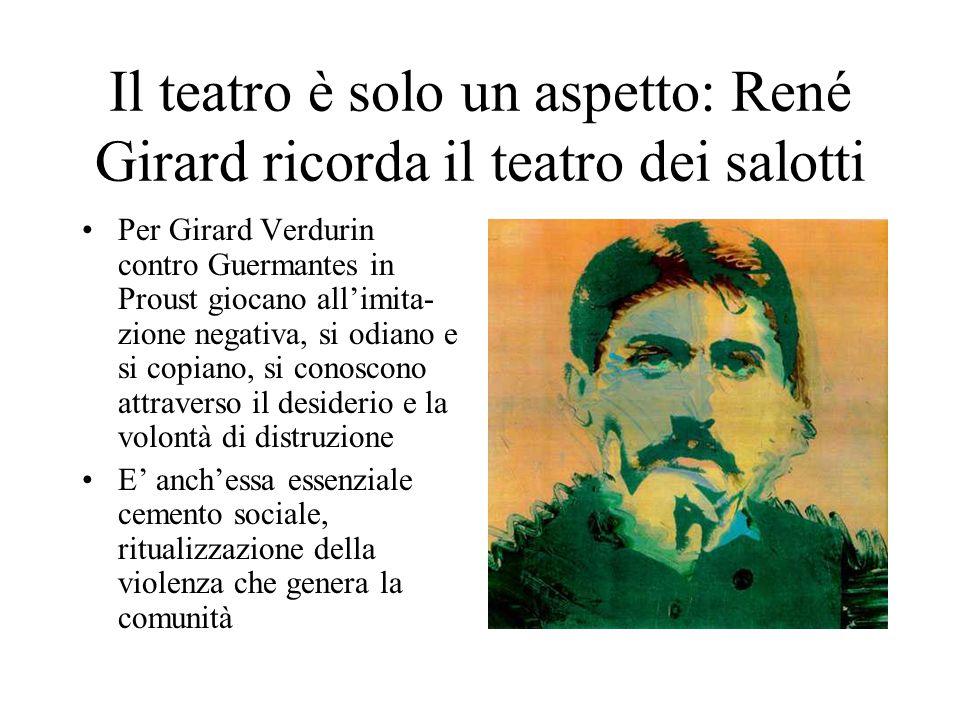 Il teatro è solo un aspetto: René Girard ricorda il teatro dei salotti Per Girard Verdurin contro Guermantes in Proust giocano all'imita- zione negativa, si odiano e si copiano, si conoscono attraverso il desiderio e la volontà di distruzione E' anch'essa essenziale cemento sociale, ritualizzazione della violenza che genera la comunità