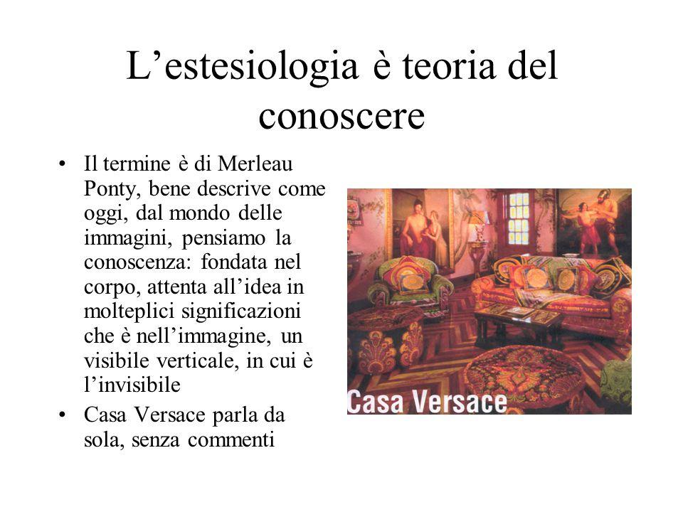 L'estesiologia è teoria del conoscere Il termine è di Merleau Ponty, bene descrive come oggi, dal mondo delle immagini, pensiamo la conoscenza: fondata nel corpo, attenta all'idea in molteplici significazioni che è nell'immagine, un visibile verticale, in cui è l'invisibile Casa Versace parla da sola, senza commenti