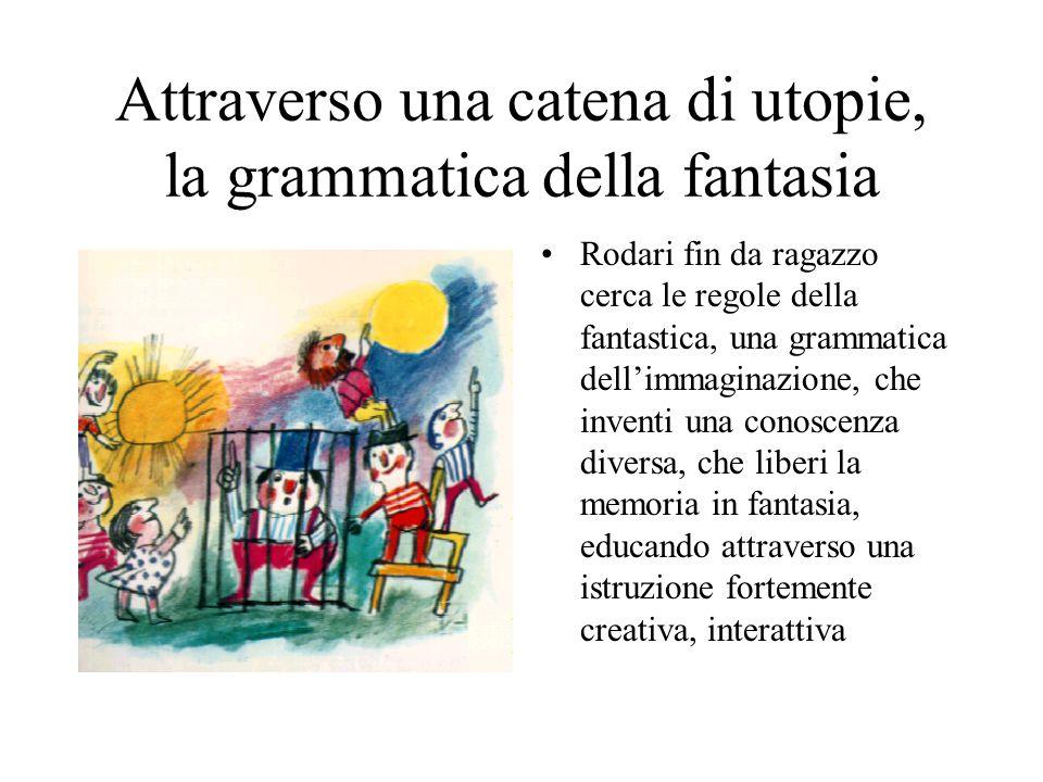 Attraverso una catena di utopie, la grammatica della fantasia Rodari fin da ragazzo cerca le regole della fantastica, una grammatica dell'immaginazione, che inventi una conoscenza diversa, che liberi la memoria in fantasia, educando attraverso una istruzione fortemente creativa, interattiva