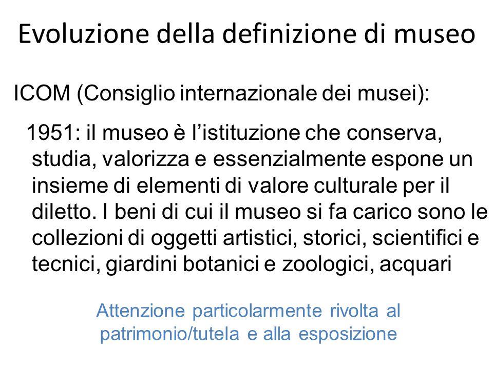 Evoluzione della definizione di museo ICOM (Consiglio internazionale dei musei): 1951: il museo è l'istituzione che conserva, studia, valorizza e essenzialmente espone un insieme di elementi di valore culturale per il diletto.