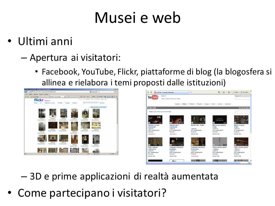 Musei e web Ultimi anni – Apertura ai visitatori: Facebook, YouTube, Flickr, piattaforme di blog (la blogosfera si allinea e rielabora i temi proposti dalle istituzioni) – 3D e prime applicazioni di realtà aumentata Come partecipano i visitatori