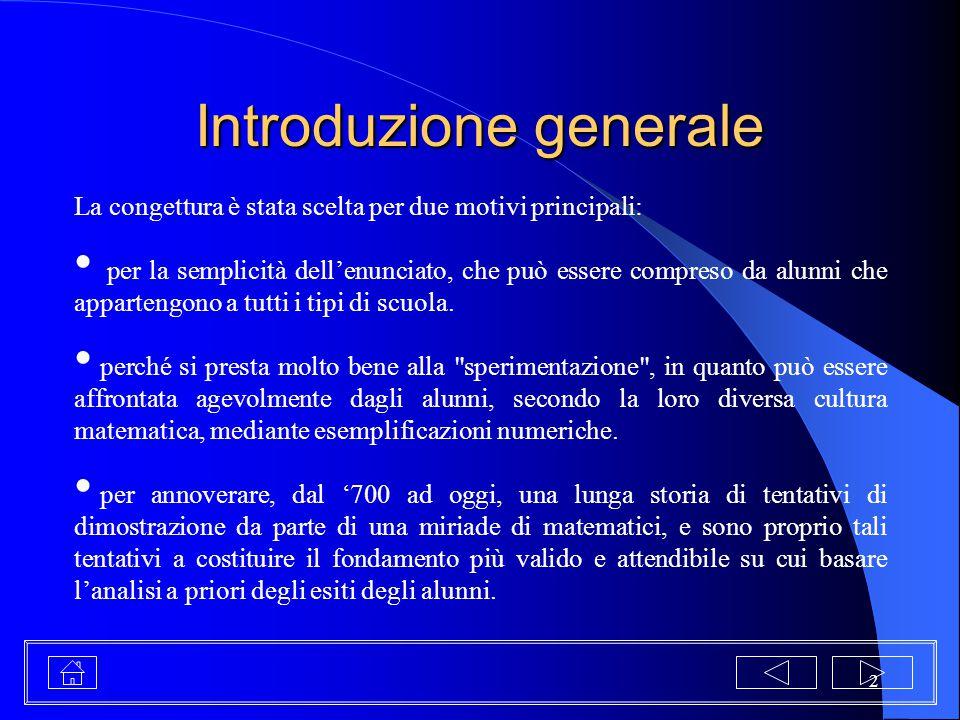 2 Introduzione generale La congettura è stata scelta per due motivi principali: per la semplicità dell'enunciato, che può essere compreso da alunni ch