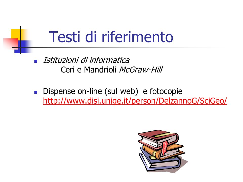 Testi di riferimento Istituzioni di informatica Ceri e Mandrioli McGraw-Hill Dispense on-line (sul web) e fotocopie http://www.disi.unige.it/person/DelzannoG/SciGeo/ http://www.disi.unige.it/person/DelzannoG/SciGeo/