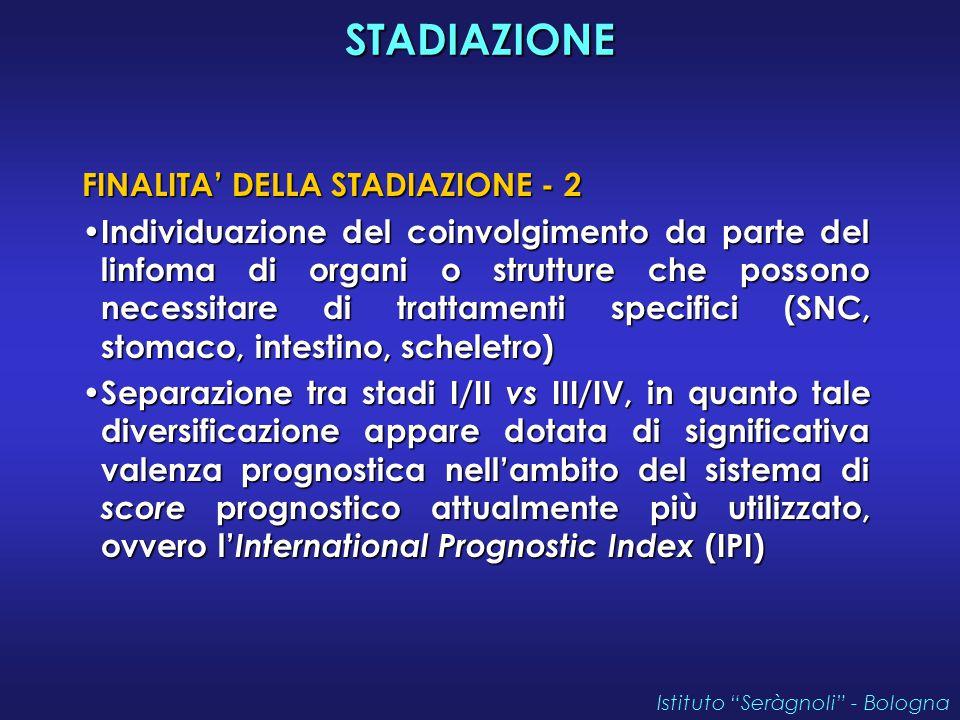 STADIAZIONE FINALITA' DELLA STADIAZIONE - 2 Individuazione del coinvolgimento da parte del linfoma di organi o strutture che possono necessitare di trattamenti specifici (SNC, stomaco, intestino, scheletro) Individuazione del coinvolgimento da parte del linfoma di organi o strutture che possono necessitare di trattamenti specifici (SNC, stomaco, intestino, scheletro) Separazione tra stadi I/II vs III/IV, in quanto tale diversificazione appare dotata di significativa valenza prognostica nell'ambito del sistema di score prognostico attualmente più utilizzato, ovvero l' International Prognostic Index (IPI) Separazione tra stadi I/II vs III/IV, in quanto tale diversificazione appare dotata di significativa valenza prognostica nell'ambito del sistema di score prognostico attualmente più utilizzato, ovvero l' International Prognostic Index (IPI) Istituto Seràgnoli - Bologna
