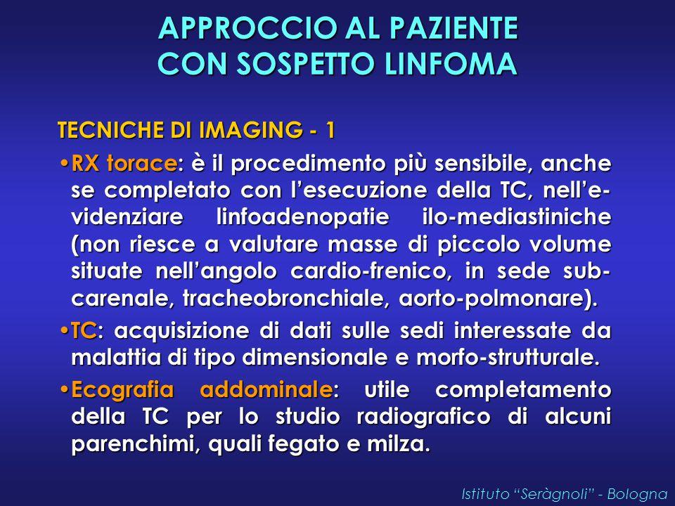APPROCCIO AL PAZIENTE CON SOSPETTO LINFOMA TECNICHE DI IMAGING - 1 RX torace: è il procedimento più sensibile, anche se completato con l'esecuzione della TC, nell'e- videnziare linfoadenopatie ilo-mediastiniche (non riesce a valutare masse di piccolo volume situate nell'angolo cardio-frenico, in sede sub- carenale, tracheobronchiale, aorto-polmonare).