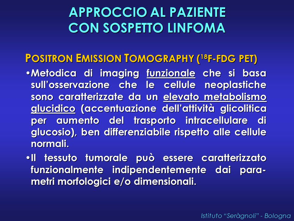 APPROCCIO AL PAZIENTE CON SOSPETTO LINFOMA P OSITRON E MISSION T OMOGRAPHY ( 18 F-FDG PET) Metodica di imaging funzionale che si basa sull'osservazione che le cellule neoplastiche sono caratterizzate da un elevato metabolismo glucidico (accentuazione dell'attività glicolitica per aumento del trasporto intracellulare di glucosio), ben differenziabile rispetto alle cellule normali.