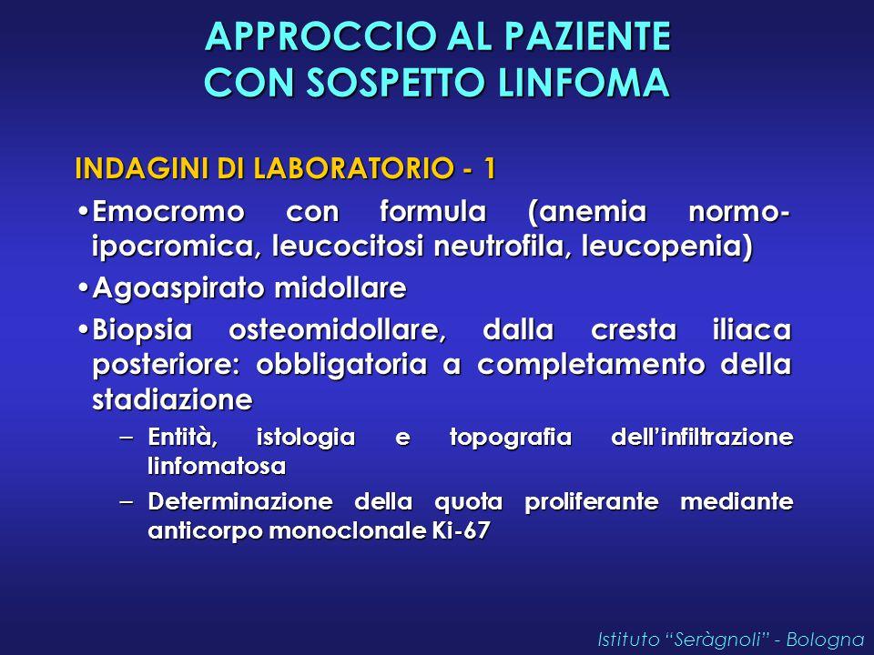 APPROCCIO AL PAZIENTE CON SOSPETTO LINFOMA INDAGINI DI LABORATORIO - 1 Emocromo con formula (anemia normo- ipocromica, leucocitosi neutrofila, leucopenia) Emocromo con formula (anemia normo- ipocromica, leucocitosi neutrofila, leucopenia) Agoaspirato midollare Agoaspirato midollare Biopsia osteomidollare, dalla cresta iliaca posteriore: obbligatoria a completamento della stadiazione Biopsia osteomidollare, dalla cresta iliaca posteriore: obbligatoria a completamento della stadiazione – Entità, istologia e topografia dell'infiltrazione linfomatosa – Determinazione della quota proliferante mediante anticorpo monoclonale Ki-67 Istituto Seràgnoli - Bologna
