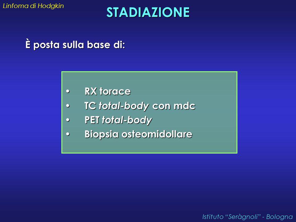 STADIAZIONE È posta sulla base di: Linfoma di Hodgkin Istituto Seràgnoli - Bologna RX torace RX torace TC total-body con mdc TC total-body con mdc PET total-body PET total-body Biopsia osteomidollare Biopsia osteomidollare