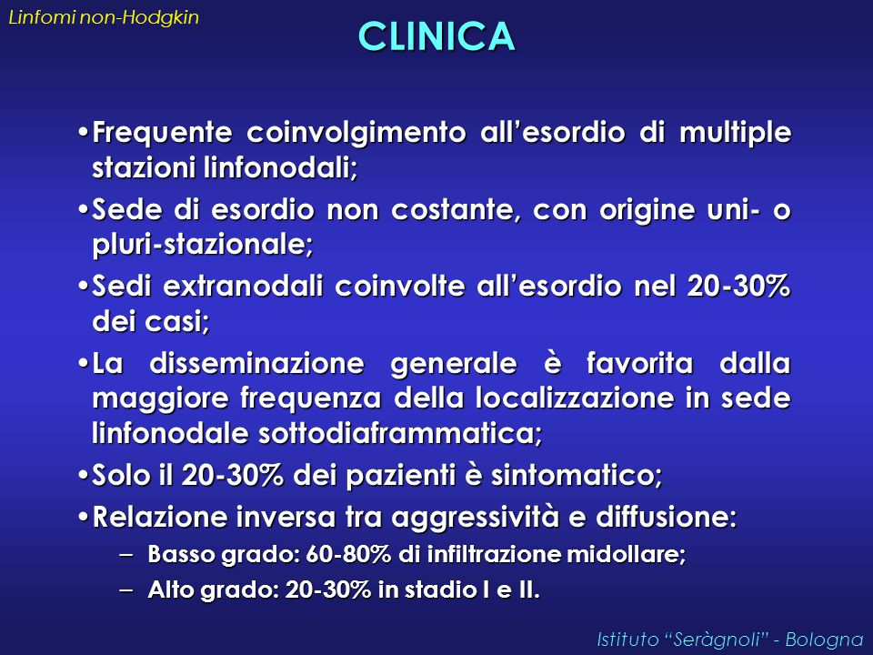 CLINICA Frequente coinvolgimento all'esordio di multiple stazioni linfonodali; Frequente coinvolgimento all'esordio di multiple stazioni linfonodali; Sede di esordio non costante, con origine uni- o pluri-stazionale; Sede di esordio non costante, con origine uni- o pluri-stazionale; Sedi extranodali coinvolte all'esordio nel 20-30% dei casi; Sedi extranodali coinvolte all'esordio nel 20-30% dei casi; La disseminazione generale è favorita dalla maggiore frequenza della localizzazione in sede linfonodale sottodiaframmatica; La disseminazione generale è favorita dalla maggiore frequenza della localizzazione in sede linfonodale sottodiaframmatica; Solo il 20-30% dei pazienti è sintomatico; Solo il 20-30% dei pazienti è sintomatico; Relazione inversa tra aggressività e diffusione: Relazione inversa tra aggressività e diffusione: – Basso grado: 60-80% di infiltrazione midollare; – Alto grado: 20-30% in stadio I e II.