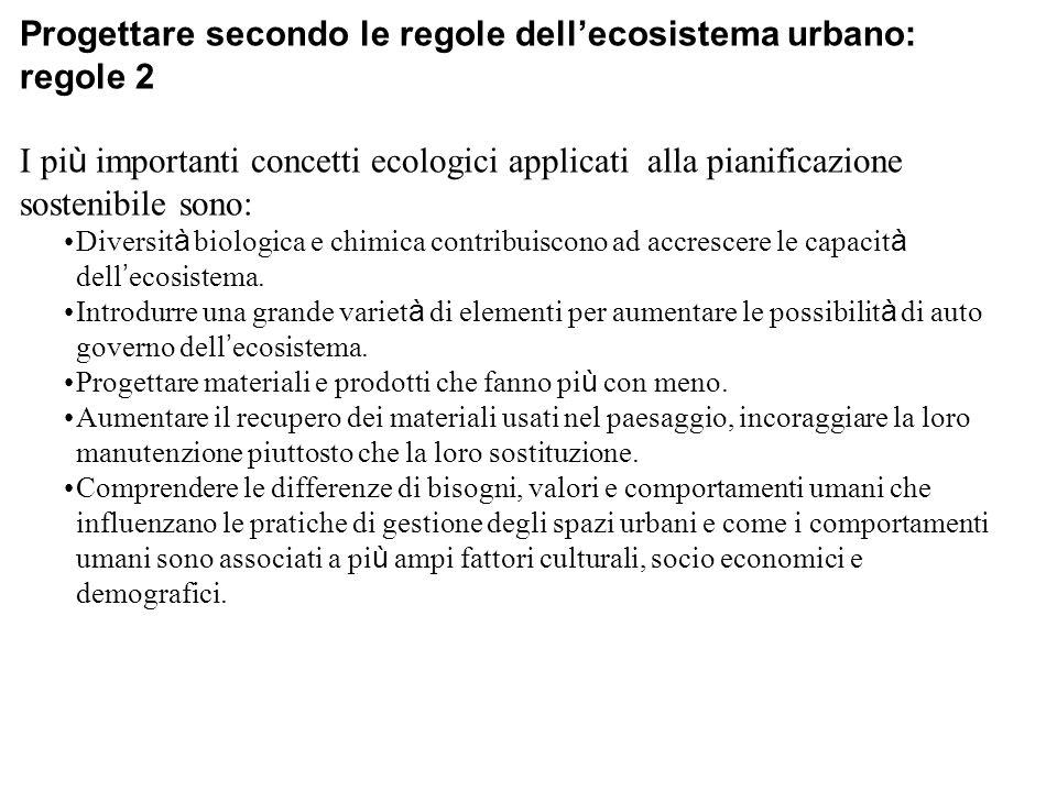 Progettare secondo le regole dell'ecosistema urbano: regole 2 I pi ù importanti concetti ecologici applicati alla pianificazione sostenibile sono: Diversit à biologica e chimica contribuiscono ad accrescere le capacit à dell ' ecosistema.