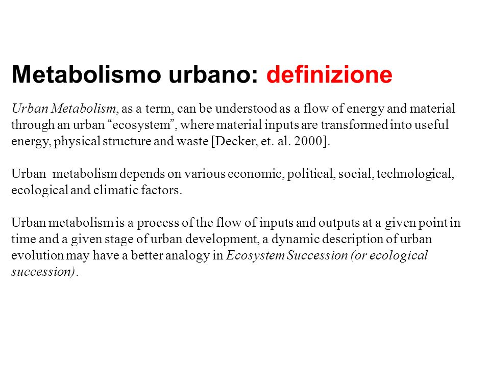 "Metabolismo urbano: definizione Urban Metabolism, as a term, can be understood as a flow of energy and material through an urban "" ecosystem "", where"