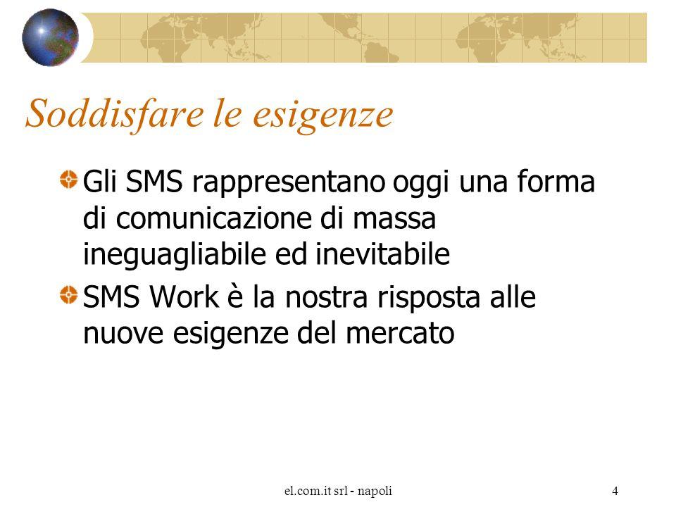 el.com.it srl - napoli4 Soddisfare le esigenze Gli SMS rappresentano oggi una forma di comunicazione di massa ineguagliabile ed inevitabile SMS Work è la nostra risposta alle nuove esigenze del mercato