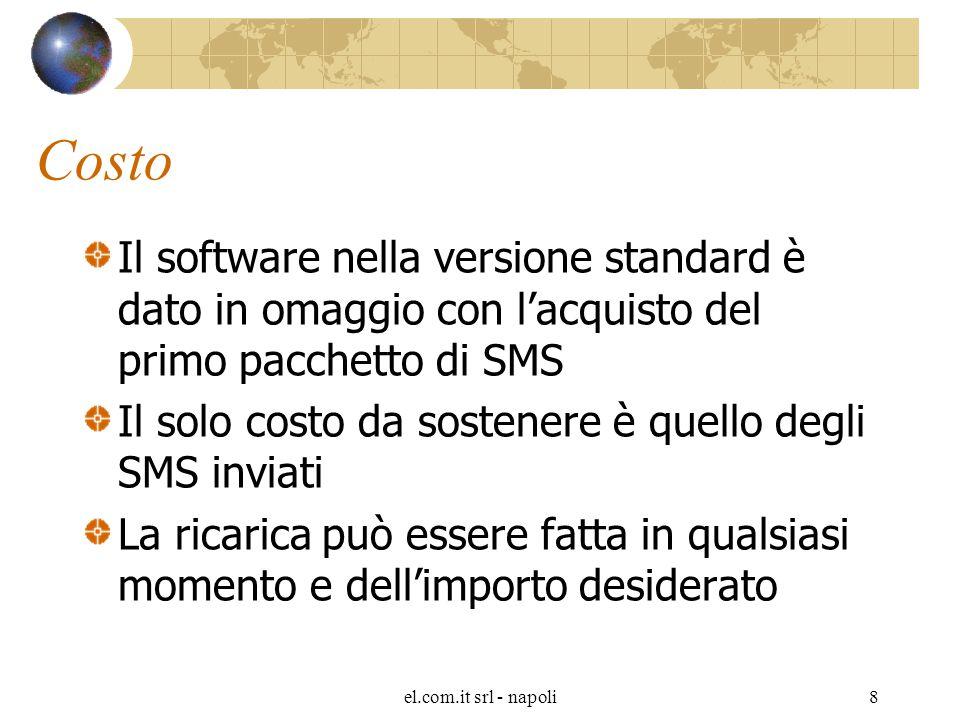 el.com.it srl - napoli8 Costo Il software nella versione standard è dato in omaggio con l'acquisto del primo pacchetto di SMS Il solo costo da sostenere è quello degli SMS inviati La ricarica può essere fatta in qualsiasi momento e dell'importo desiderato