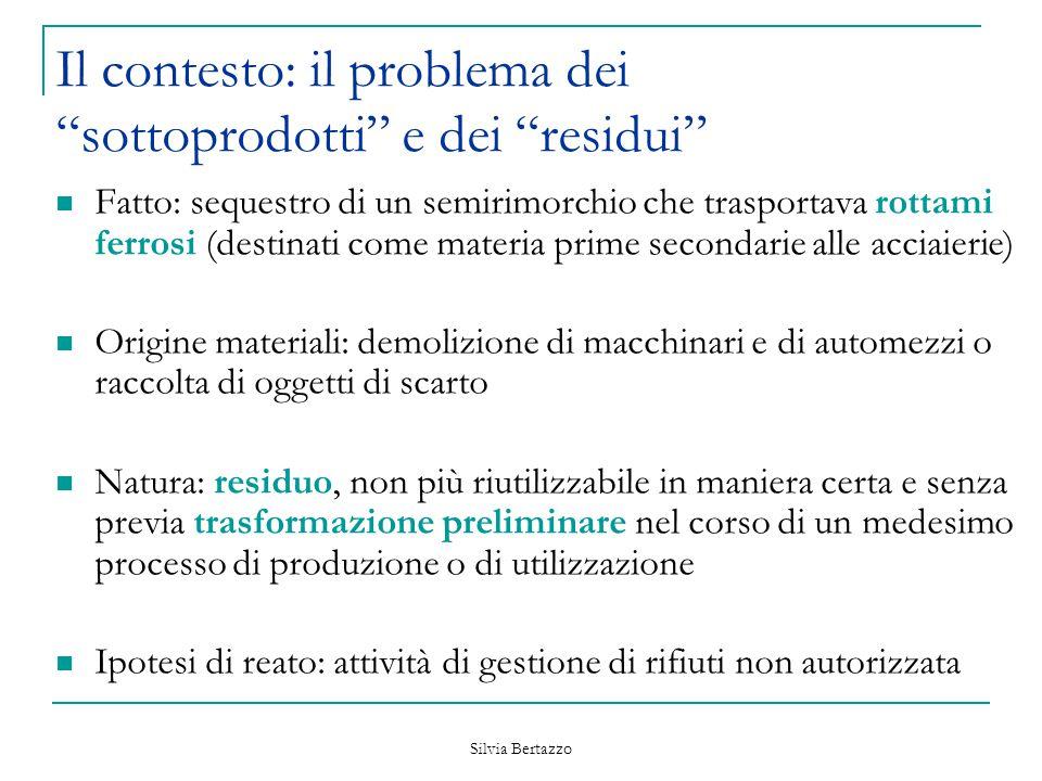 """Silvia Bertazzo Il contesto: il problema dei """"sottoprodotti"""" e dei """"residui"""" Fatto: sequestro di un semirimorchio che trasportava rottami ferrosi (des"""