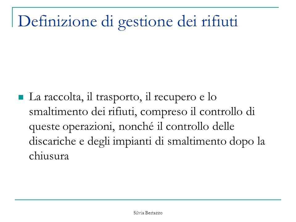 Silvia Bertazzo Definizione di gestione dei rifiuti La raccolta, il trasporto, il recupero e lo smaltimento dei rifiuti, compreso il controllo di ques